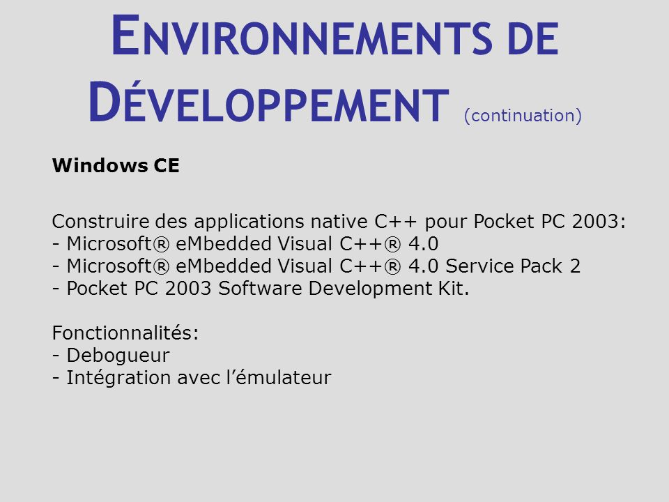 E NVIRONNEMENTS DE D ÉVELOPPEMENT (continuation) Palm OS - Palm OS SDK - Palm OS Developper Suite - Code Warrior (Metrowerks) Fonctionnalités: - Debogueur - Intégration avec lémulateur