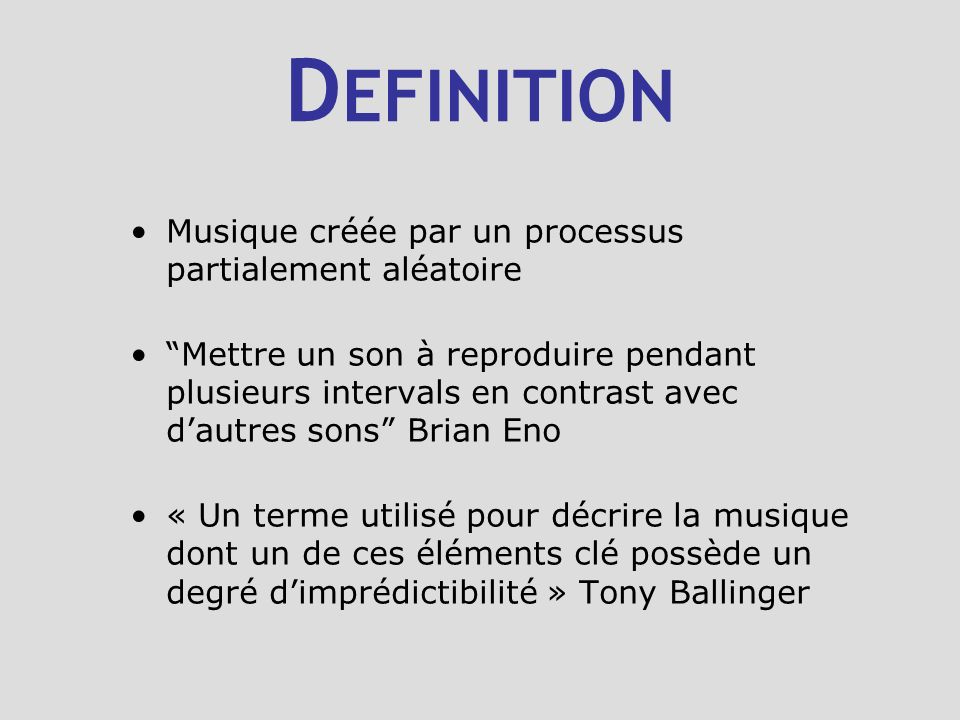 D EFINITION Musique créée par un processus partialement aléatoire Mettre un son à reproduire pendant plusieurs intervals en contrast avec dautres sons Brian Eno « Un terme utilisé pour décrire la musique dont un de ces éléments clé possède un degré dimprédictibilité » Tony Ballinger