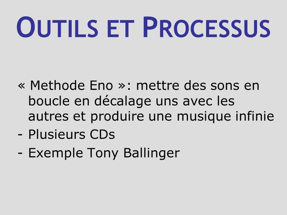O UTILS ET P ROCESSUS « Methode Eno »: mettre des sons en boucle en décalage uns avec les autres et produire une musique infinie -Plusieurs CDs -Exemple Tony Ballinger