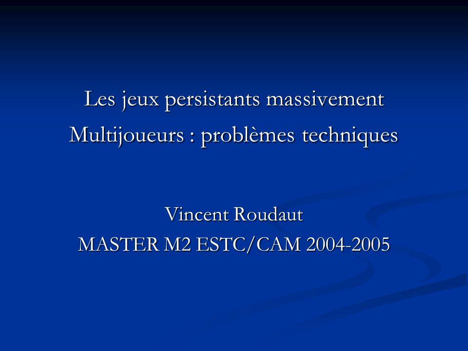 Les jeux persistants massivement Multijoueurs : problèmes techniques Vincent Roudaut MASTER M2 ESTC/CAM 2004-2005