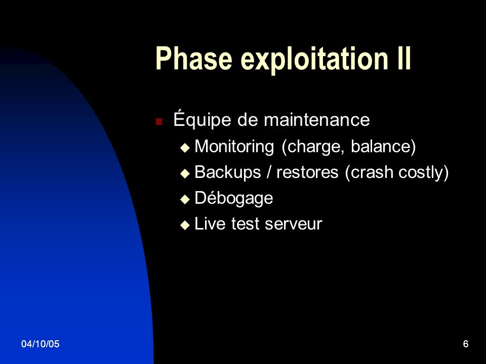04/10/056 Phase exploitation II Équipe de maintenance Monitoring (charge, balance) Backups / restores (crash costly) Débogage Live test serveur
