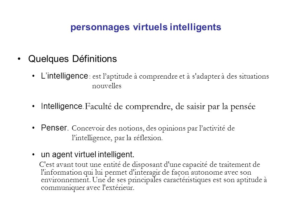 personnages virtuels intelligents (suite) Autonome : Pas dintervention extérieur Ont leurs propre comportement Réactivité : réagissent a lenvironment Efficacité et adaptation Comportement social Personnages intelligents idéaux