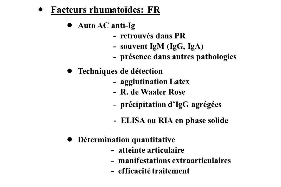 Facteurs rhumatoïdes: FR Auto AC anti-Ig - retrouvés dans PR - souvent IgM (IgG, IgA) - présence dans autres pathologies Techniques de détection - agg