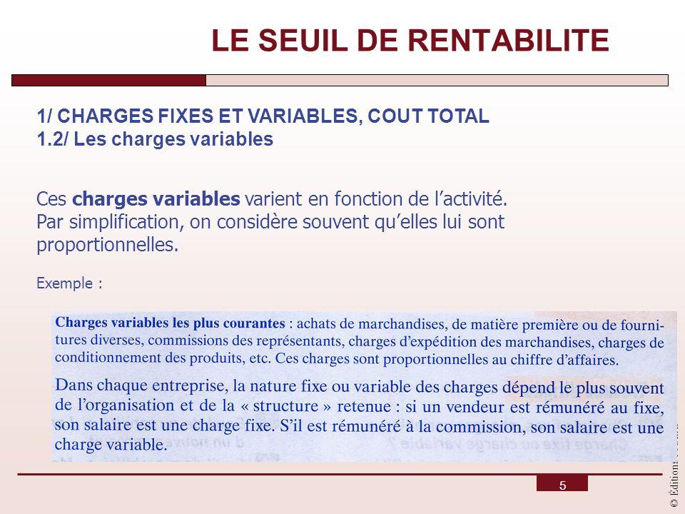© Éditions Foucher 5 LE SEUIL DE RENTABILITE 1/ CHARGES FIXES ET VARIABLES, COUT TOTAL 1.2/ Les charges variables Ces charges variables varient en fon