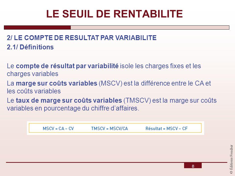© Éditions Foucher 8 LE SEUIL DE RENTABILITE 2/ LE COMPTE DE RESULTAT PAR VARIABILITE 2.1/ Définitions Le compte de résultat par variabilité isole les