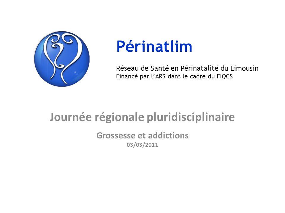 Journée régionale pluridisciplinaire Grossesse et addictions 03/03/2011 Périnatlim Réseau de Santé en Périnatalité du Limousin Financé par lARS dans l