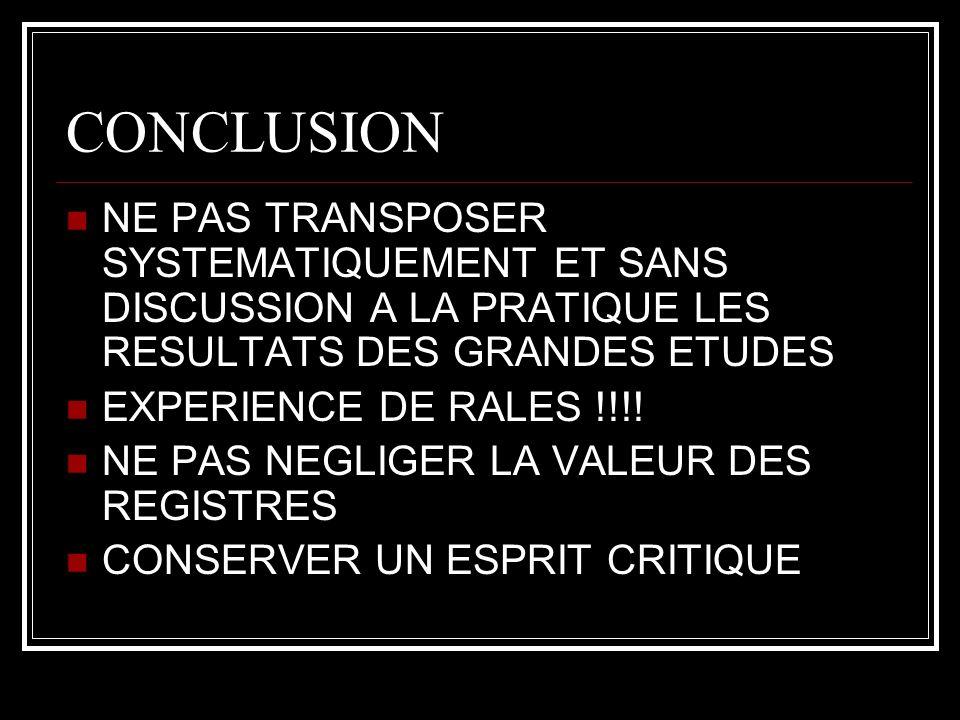 CONCLUSION NE PAS TRANSPOSER SYSTEMATIQUEMENT ET SANS DISCUSSION A LA PRATIQUE LES RESULTATS DES GRANDES ETUDES EXPERIENCE DE RALES !!!.