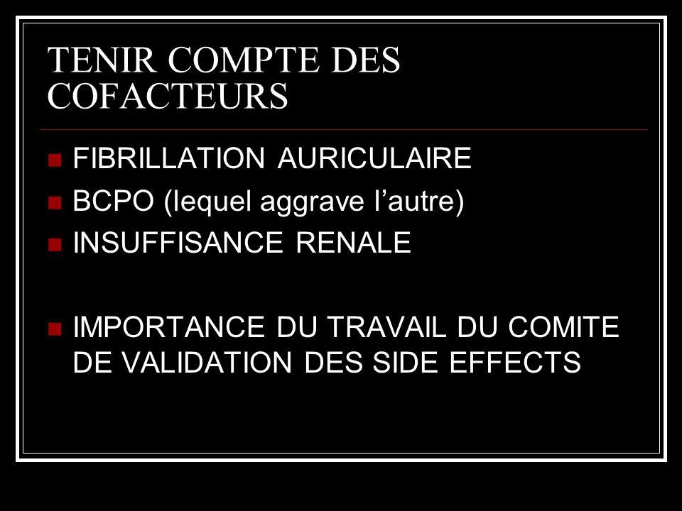 TENIR COMPTE DES COFACTEURS FIBRILLATION AURICULAIRE BCPO (lequel aggrave lautre) INSUFFISANCE RENALE IMPORTANCE DU TRAVAIL DU COMITE DE VALIDATION DES SIDE EFFECTS