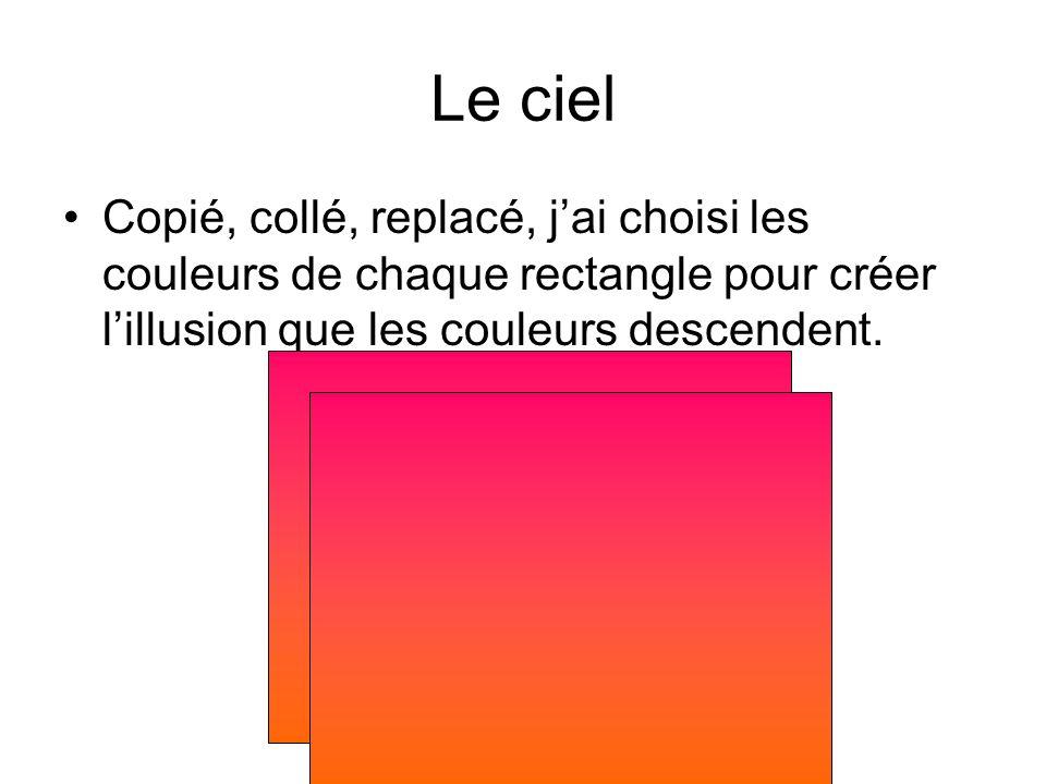 Le ciel Copié, collé, replacé, jai choisi les couleurs de chaque rectangle pour créer lillusion que les couleurs descendent.