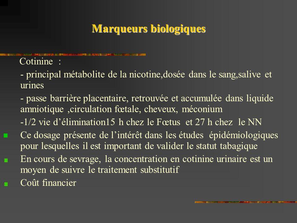 Marqueurs biologiques Cotinine : - principal métabolite de la nicotine,dosée dans le sang,salive et urines - passe barrière placentaire, retrouvée et accumulée dans liquide amniotique,circulation fœtale, cheveux, méconium -1/2 vie délimination15 h chez le Fœtus et 27 h chez le NN Ce dosage présente de lintérêt dans les études épidémiologiques pour lesquelles il est important de valider le statut tabagique En cours de sevrage, la concentration en cotinine urinaire est un moyen de suivre le traitement substitutif Coût financier