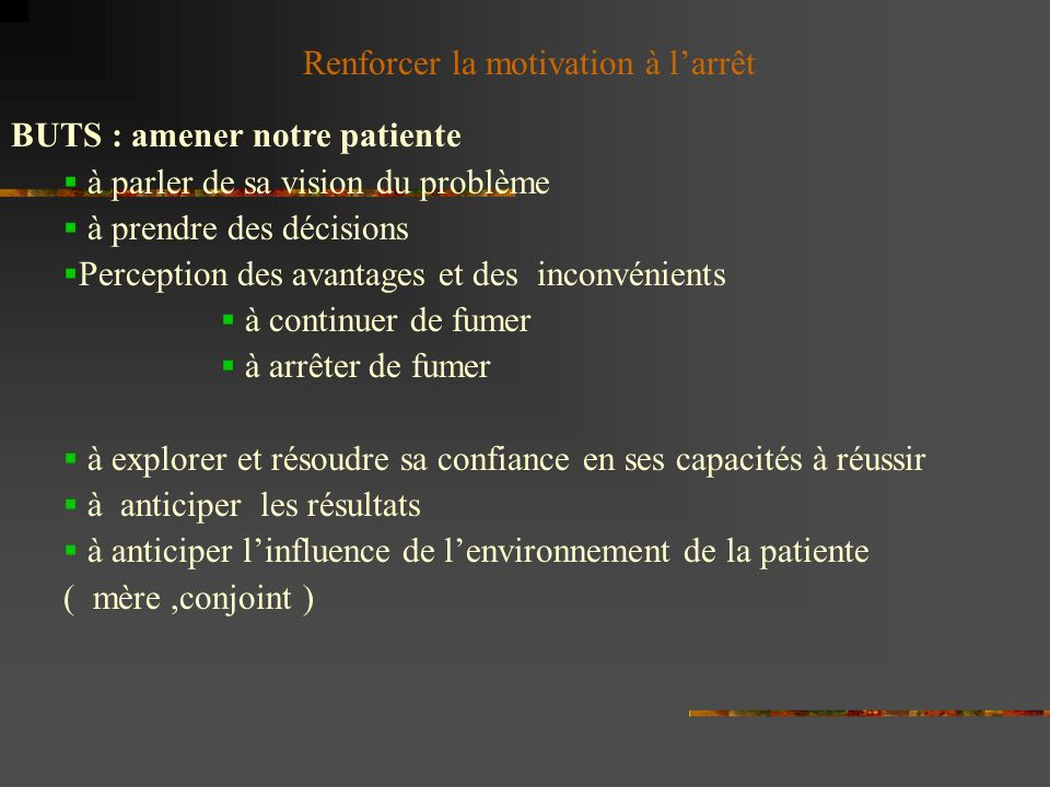 Renforcer la motivation à larrêt BUTS : amener notre patiente à parler de sa vision du problème à prendre des décisions Perception des avantages et de