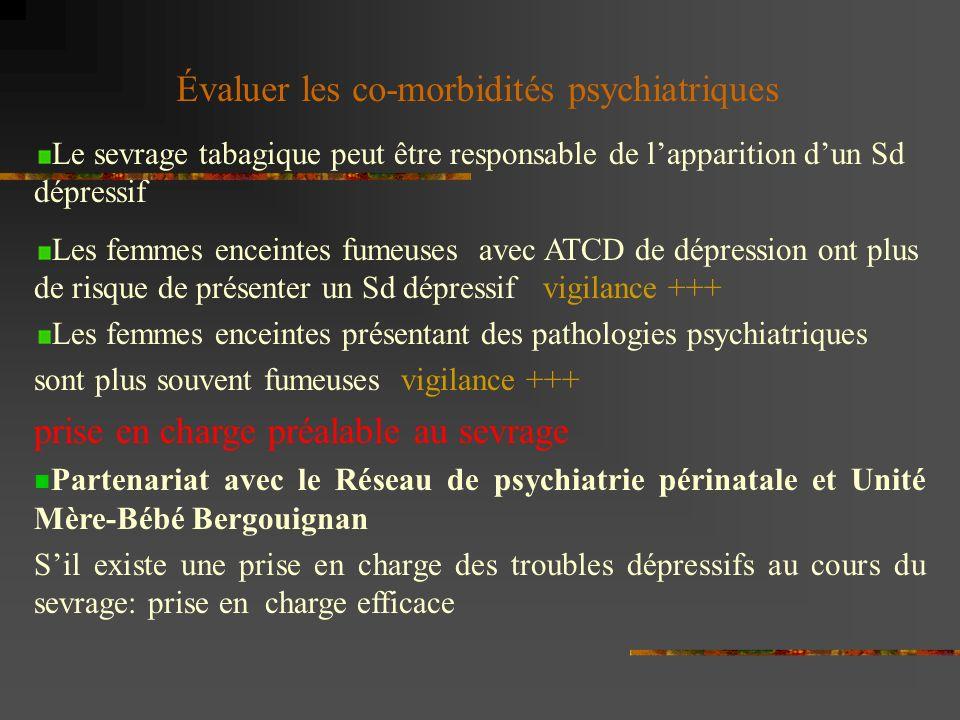 Le sevrage tabagique peut être responsable de lapparition dun Sd dépressif Les femmes enceintes fumeuses avec ATCD de dépression ont plus de risque de présenter un Sd dépressif vigilance +++ Les femmes enceintes présentant des pathologies psychiatriques sont plus souvent fumeuses vigilance +++ prise en charge préalable au sevrage Partenariat avec le Réseau de psychiatrie périnatale et Unité Mère-Bébé Bergouignan Sil existe une prise en charge des troubles dépressifs au cours du sevrage: prise en charge efficace Évaluer les co-morbidités psychiatriques