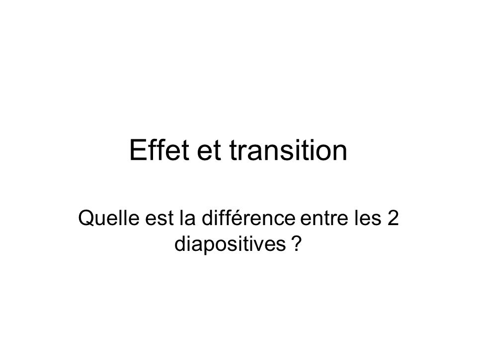 Effet et transition Quelle est la différence entre les 2 diapositives ?