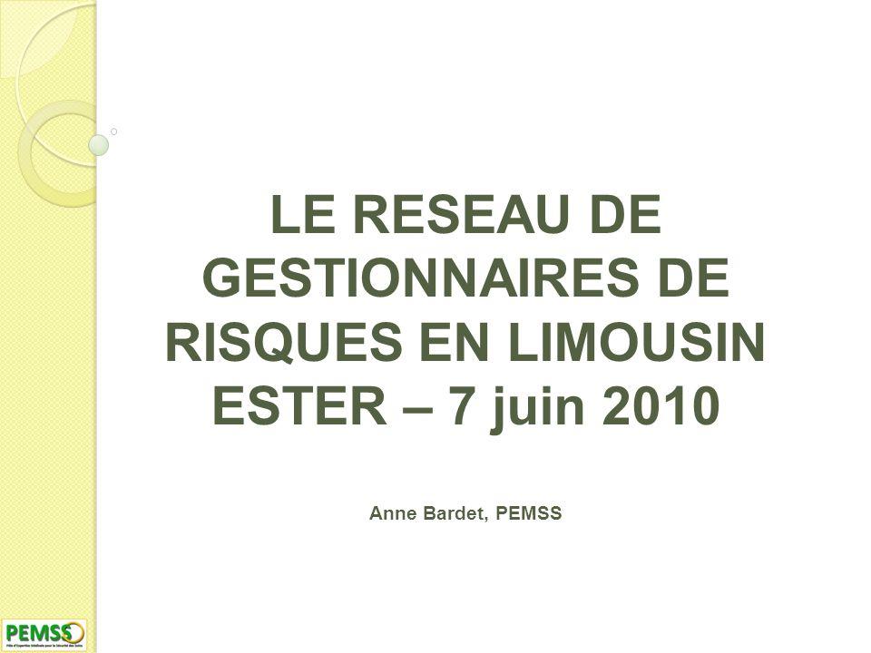 LE RESEAU DE GESTIONNAIRES DE RISQUES EN LIMOUSIN ESTER – 7 juin 2010 Anne Bardet, PEMSS