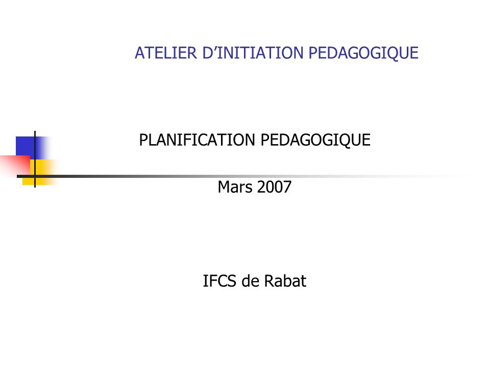 ATELIER DINITIATION PEDAGOGIQUE PLANIFICATION PEDAGOGIQUE Mars 2007 IFCS de Rabat