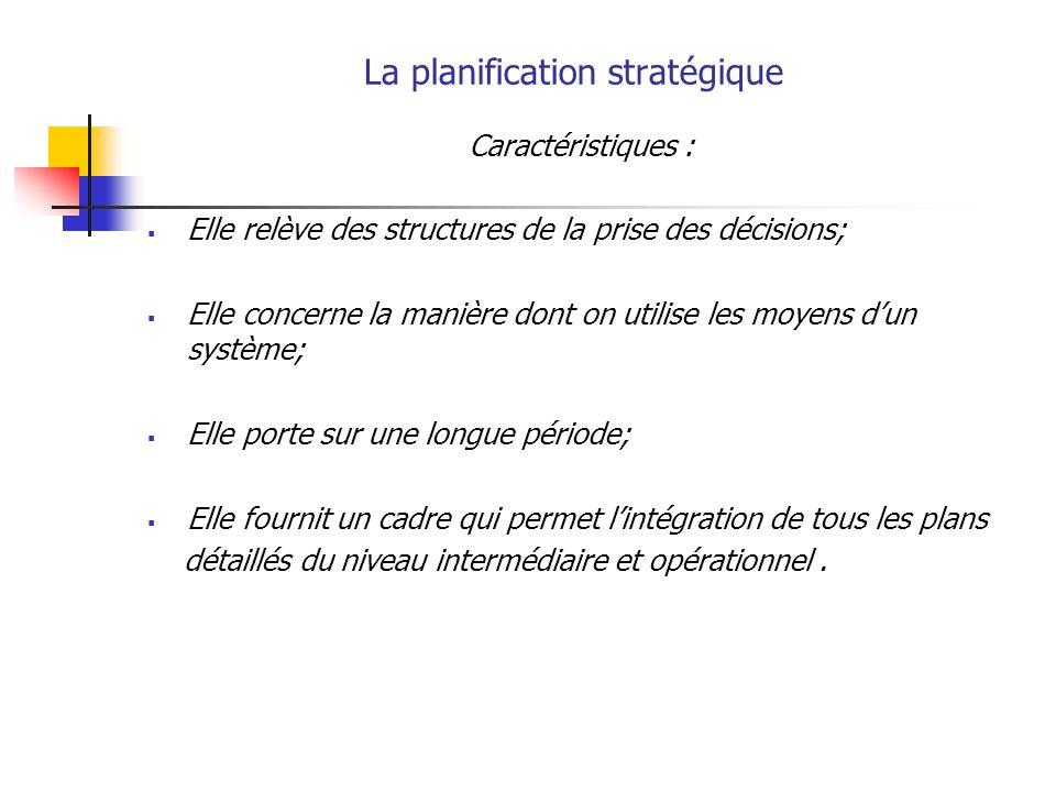 La planification stratégique Caractéristiques : Elle relève des structures de la prise des décisions; Elle concerne la manière dont on utilise les moyens dun système; Elle porte sur une longue période; Elle fournit un cadre qui permet lintégration de tous les plans détaillés du niveau intermédiaire et opérationnel.