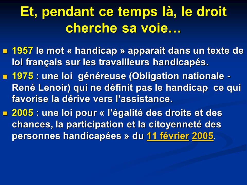 Et, pendant ce temps là, le droit cherche sa voie… 1957 le mot « handicap » apparait dans un texte de loi français sur les travailleurs handicapés. 19