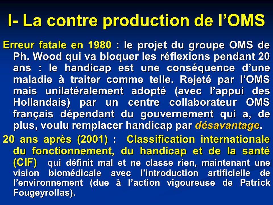I- La contre production de lOMS Erreur fatale en 1980 : le projet du groupe OMS de Ph. Wood qui va bloquer les réflexions pendant 20 ans : le handicap