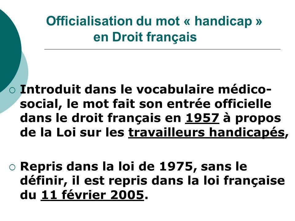 Officialisation du mot « handicap » en Droit français Introduit dans le vocabulaire médico- social, le mot fait son entrée officielle dans le droit français en 1957 à propos de la Loi sur les travailleurs handicapés, Repris dans la loi de 1975, sans le définir, il est repris dans la loi française du 11 février 2005.