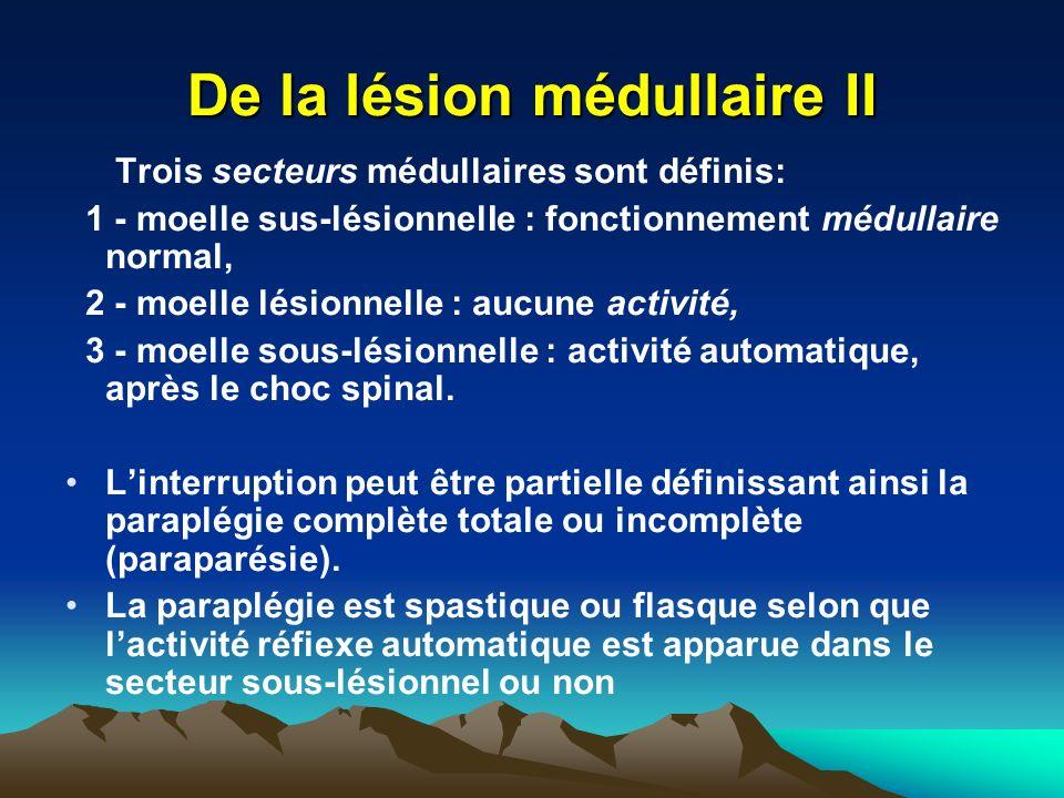De la lésion médullaire II Trois secteurs médullaires sont définis: 1 - moelle sus-lésionnelIe : fonctionnement médullaire normal, 2 - moelle lésionnelle : aucune activité, 3 - moelle sous-lésionnelle : activité automatique, après le choc spinal.