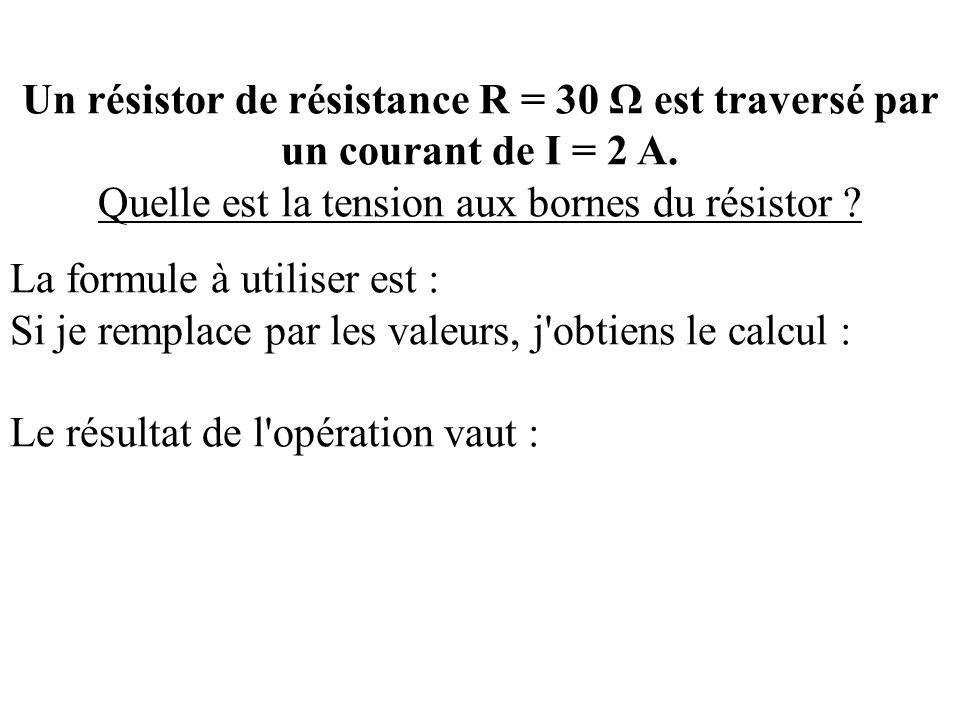 Un résistor de résistance R = 30 Ω est traversé par un courant de I = 2 A. Quelle est la tension aux bornes du résistor ? La formule à utiliser est :