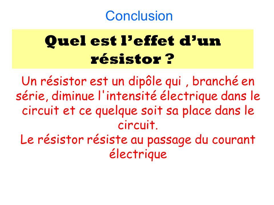 Conclusion : Quel est leffet dun résistor ? Un résistor est un dipôle qui, branché en série, diminue l'intensité électrique dans le circuit et ce quel