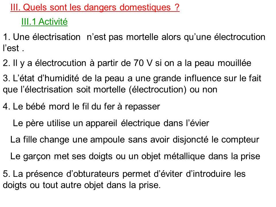 III. Quels sont les dangers domestiques ? III.1 Activité 1. Une électrisation nest pas mortelle alors quune électrocution lest. 2. Il y a électrocutio