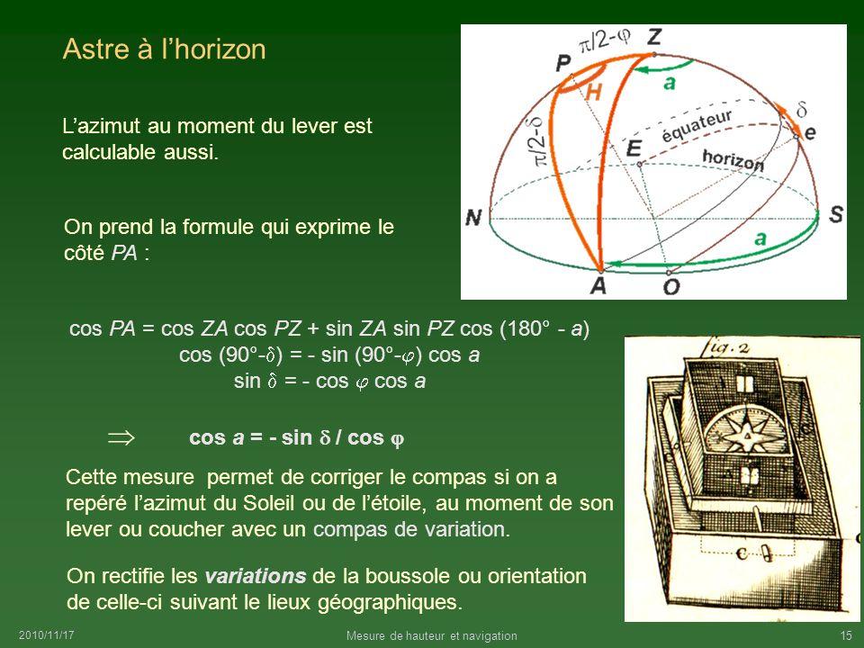 2010/11/17 Mesure de hauteur et navigation15 Astre à lhorizon cos PA = cos ZA cos PZ + sin ZA sin PZ cos (180° - a) cos (90°- ) = - sin (90°- ) cos a