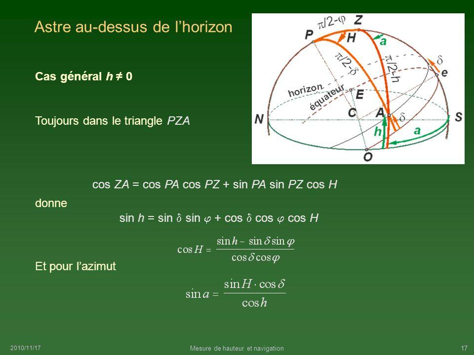 2010/11/17 Mesure de hauteur et navigation17 Astre au-dessus de lhorizon Cas général h 0 Toujours dans le triangle PZA sin h = sin sin + cos cos cos H