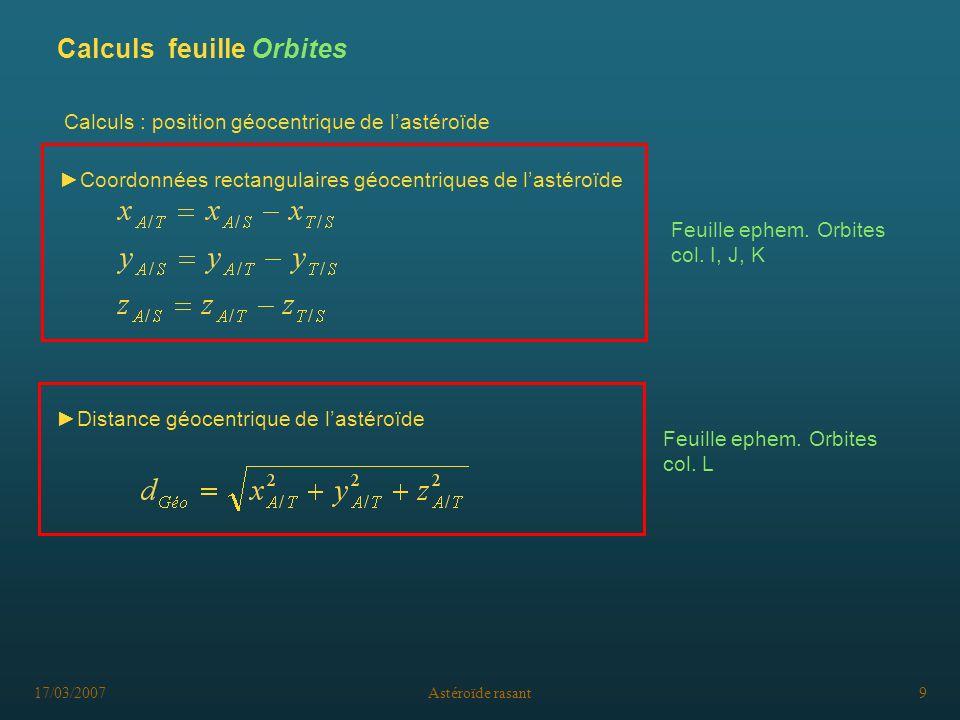 17/03/2007Astéroïde rasant9 Calculs : position géocentrique de lastéroïde Coordonnées rectangulaires géocentriques de lastéroïde Feuille ephem. Orbite