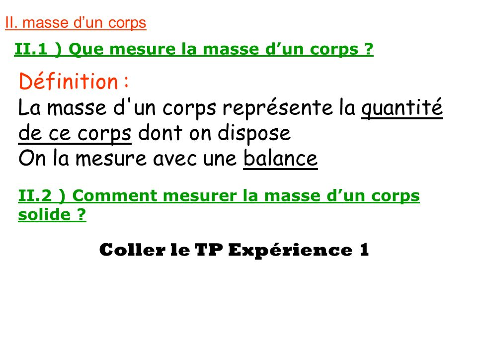 II. masse dun corps II.1 ) Que mesure la masse dun corps ? Définition : La masse d'un corps représente la quantité de ce corps dont on dispose On la m