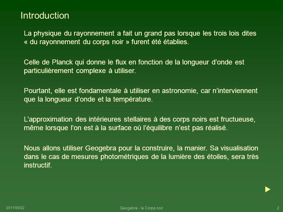 2011/09/22 Geogebra - le Corps noir2 Introduction La physique du rayonnement a fait un grand pas lorsque les trois lois dites « du rayonnement du corp