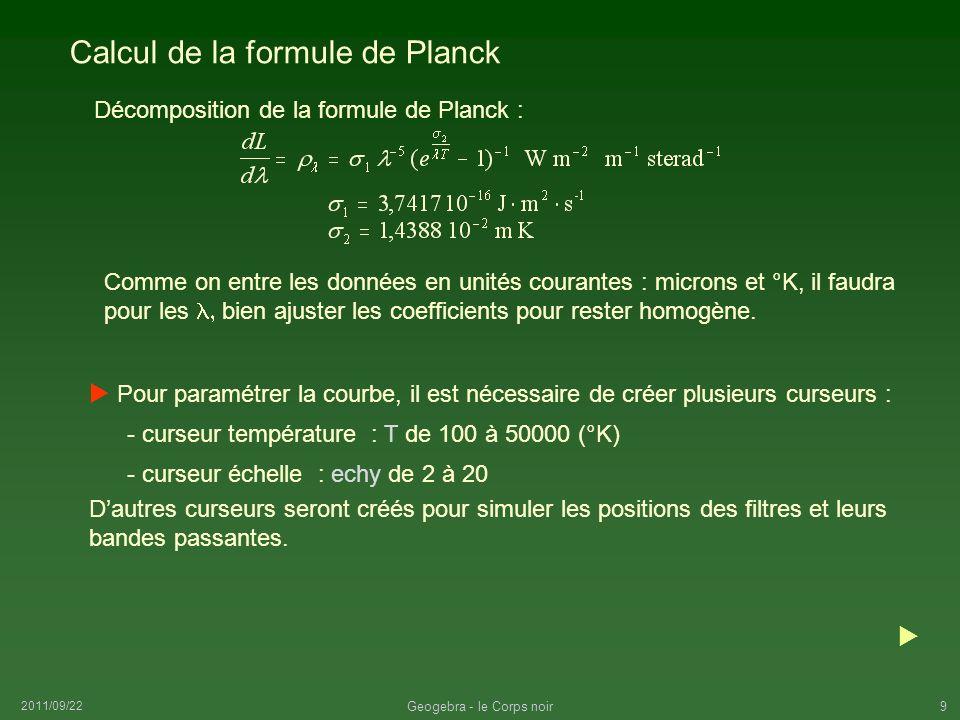 2011/09/22 Geogebra - le Corps noir10 Construction de la courbe de Planck Le coefficient intermédiaire : ct2 = c2 / T 1000000 Faire varier la température et jouer avec les échelles pour suivre lévolution de la courbe.