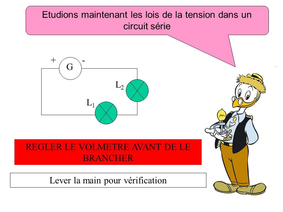 REGLER LE VOLMETRE AVANT DE LE BRANCHER Lever la main pour vérification Etudions maintenant les lois de la tension dans un circuit série L1L1 G L2L2 +
