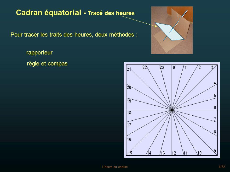 L heure au cadran7/52 Tracé repères heures du cadran équatorial à la règle et au compas Tracé des deux diagonales Tracé du centre aux milieux des bords : lignes de 3, 9, 15 et 21 heures centre lignes de 0, 6, 12 et 18 heures On trace un cercle C1 de rayon R centré Intersections de C1 avec un cercle de même rayon R et centré en W lignes 2 et 10 heures Intersections de C1 avec un cercle de même rayon R et centré en D (C2) lignes 7 et 23 heures 3 915 21 0 6 12 18 W 2 10 Idem pour lignes 8 et 16 heures (point N) N E S Idem pour lignes 14 et 22 heures (point E) Idem pour lignes 4 et 20 heures (point S) D 7 23 (C2) Idem pour les autres heures avec les autres diagonales