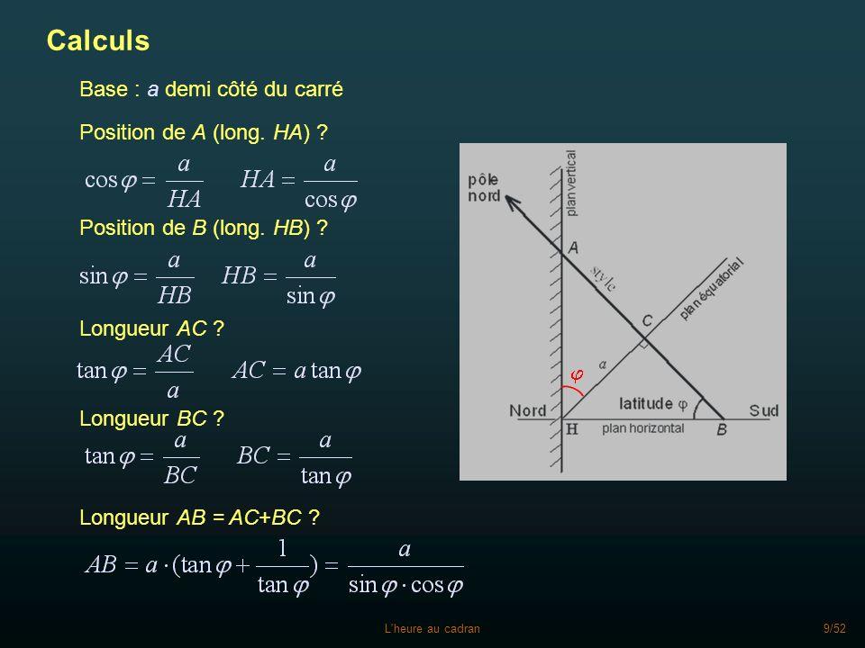 L'heure au cadran9/52 Calculs Position de B (long. HB) ? Position de A (long. HA) ? Longueur BC ? Longueur AC ? Longueur AB = AC+BC ? Base : a demi cô