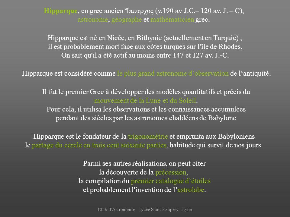 Club d'Astronomie Lycée Saint Exupéry Lyon Hipparque, en grec ancien ππαρχος (v.190 av J.C.– 120 av. J. – C), astronome, géographe et mathématicien gr