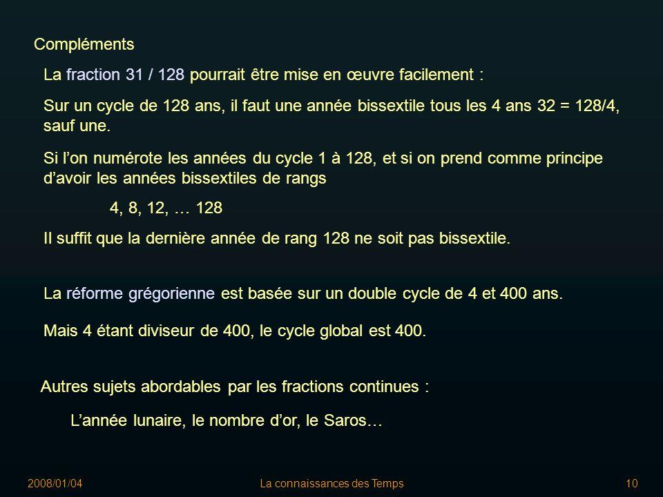 2008/01/04La connaissances des Temps10 La fraction 31 / 128 pourrait être mise en œuvre facilement : Sur un cycle de 128 ans, il faut une année bissextile tous les 4 ans 32 = 128/4, sauf une.