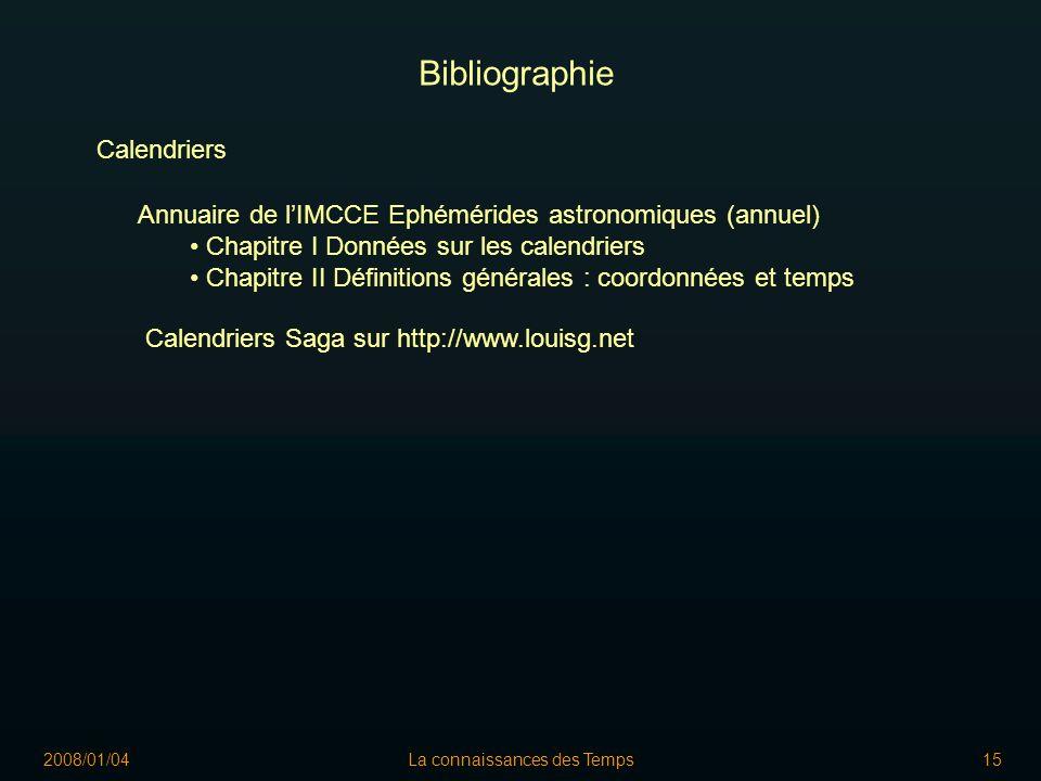 2008/01/04La connaissances des Temps15 Bibliographie Calendriers Annuaire de lIMCCE Ephémérides astronomiques (annuel) Chapitre I Données sur les calendriers Chapitre II Définitions générales : coordonnées et temps Calendriers Saga sur http://www.louisg.net