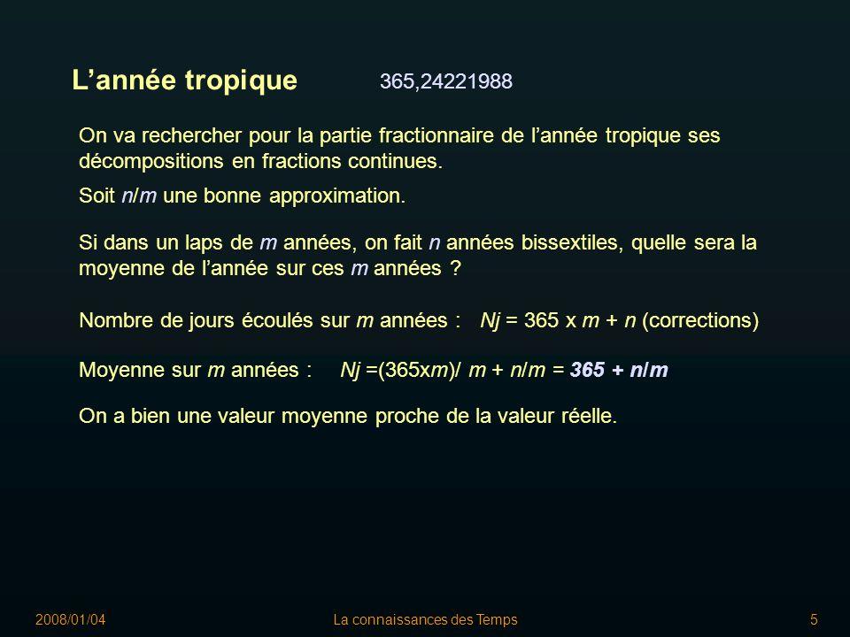 2008/01/04La connaissances des Temps5 Lannée tropique 365,24221988 On va rechercher pour la partie fractionnaire de lannée tropique ses décompositions en fractions continues.