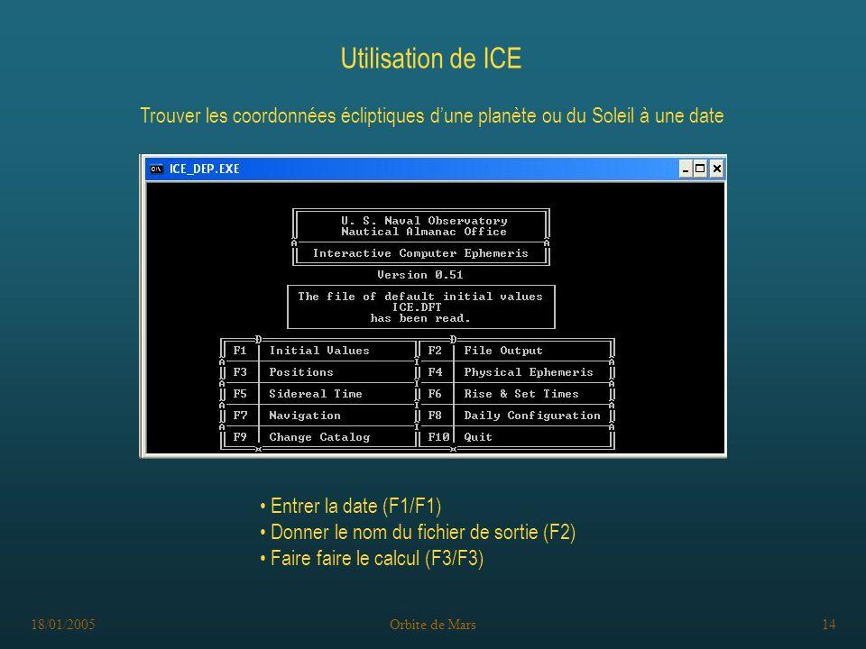 18/01/2005Orbite de Mars14 Utilisation de ICE Trouver les coordonnées écliptiques dune planète ou du Soleil à une date Entrer la date (F1/F1) Donner le nom du fichier de sortie (F2) Faire faire le calcul (F3/F3)