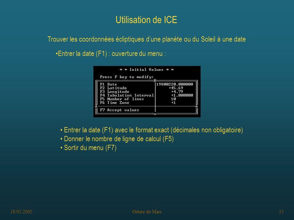 18/01/2005Orbite de Mars15 Utilisation de ICE Trouver les coordonnées écliptiques dune planète ou du Soleil à une date Entrer la date (F1) avec le format exact (décimales non obligatoire) Donner le nombre de ligne de calcul (F5) Sortir du menu (F7) Entrer la date (F1) : ouverture du menu :