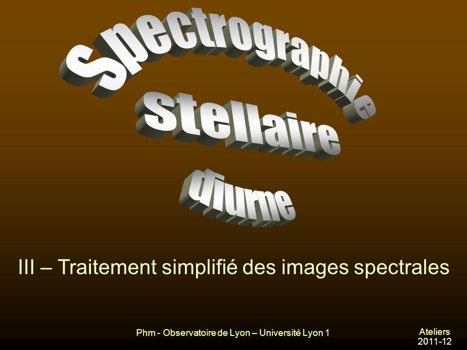 Phm - Observatoire de Lyon – Université Lyon 1 Ateliers 2011-12 III – Traitement simplifié des images spectrales