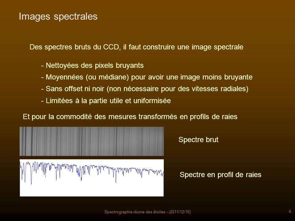 Spectrographie diurne des étoiles - (2011/12/16) 4 Images spectrales Des spectres bruts du CCD, il faut construire une image spectrale - Nettoyées des pixels bruyants - Moyennées (ou médiane) pour avoir une image moins bruyante - Sans offset ni noir (non nécessaire pour des vitesses radiales) - Limitées à la partie utile et uniformisée Et pour la commodité des mesures transformés en profils de raies Spectre brut Spectre en profil de raies