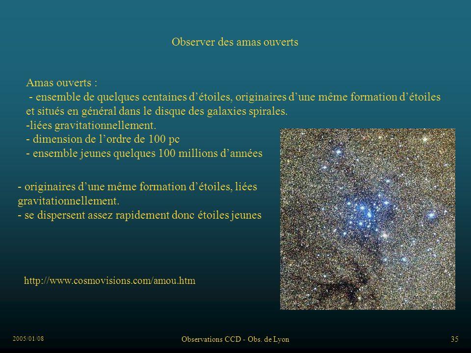 2005/01/08 Observations CCD - Obs. de Lyon35 Observer des amas ouverts Amas ouverts : - ensemble de quelques centaines détoiles, originaires dune même