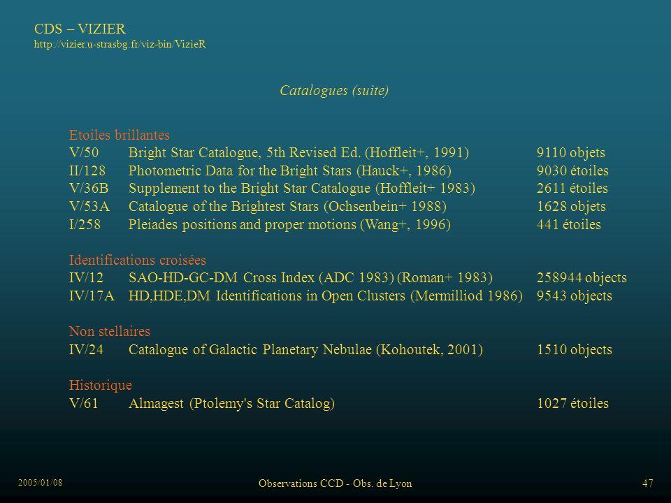 2005/01/08 Observations CCD - Obs. de Lyon47 CDS – VIZIER http://vizier.u-strasbg.fr/viz-bin/VizieR Catalogues (suite) Etoiles brillantes V/50Bright S