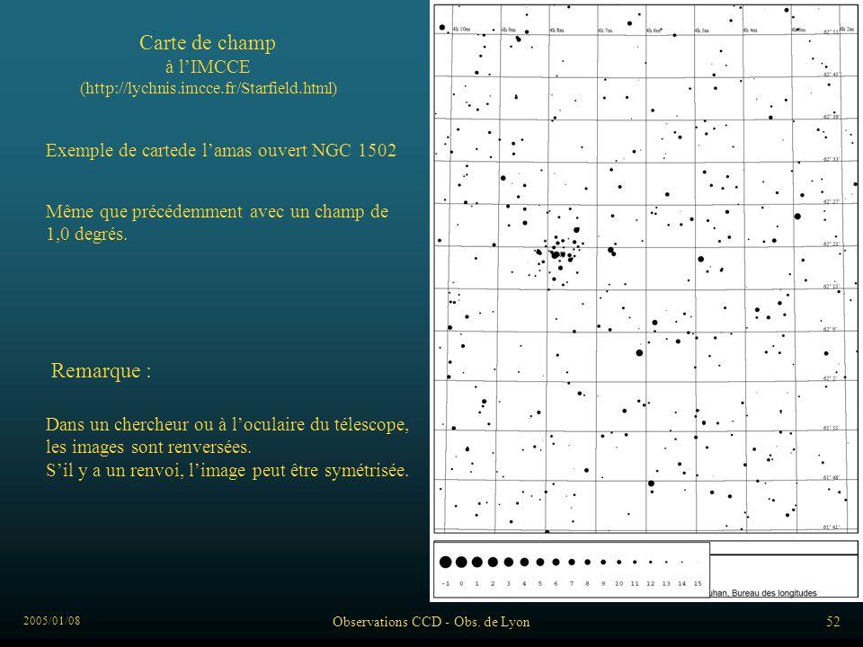 2005/01/08 Observations CCD - Obs. de Lyon52 Exemple de cartede lamas ouvert NGC 1502 Carte de champ à lIMCCE (http://lychnis.imcce.fr/Starfield.html)