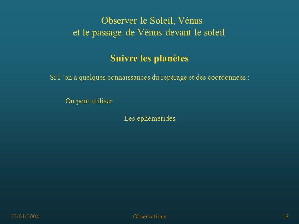 12/01/2004Observations13 Observer le Soleil, Vénus et le passage de Vénus devant le soleil Suivre les planètes Les éphémérides Si l on a quelques connaissances du repérage et des coordonnées : On peut utiliser