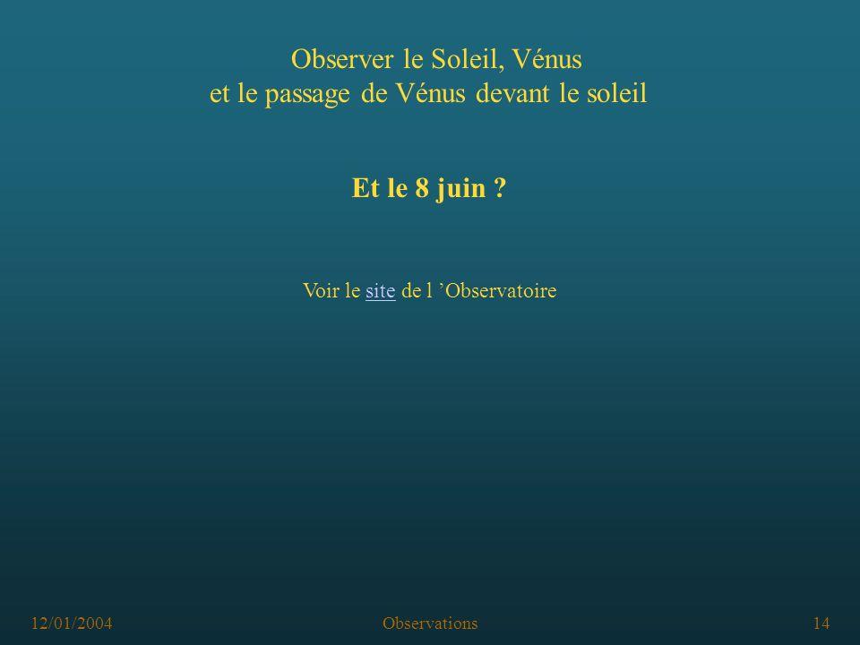 12/01/2004Observations14 Observer le Soleil, Vénus et le passage de Vénus devant le soleil Et le 8 juin ? Voir le site de l Observatoire