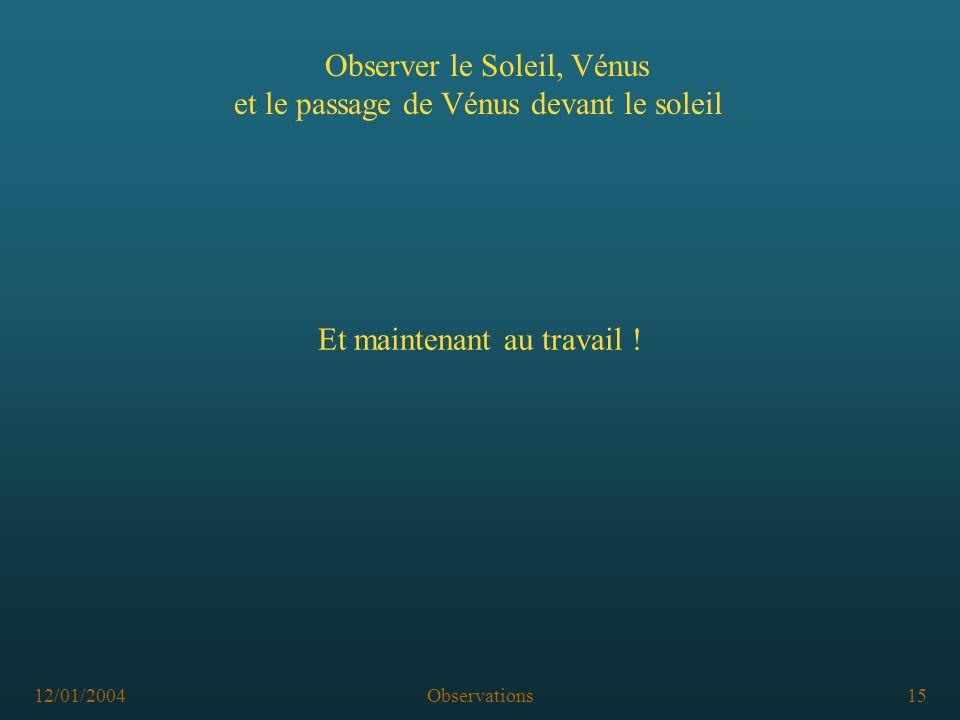 12/01/2004Observations15 Observer le Soleil, Vénus et le passage de Vénus devant le soleil Et maintenant au travail !
